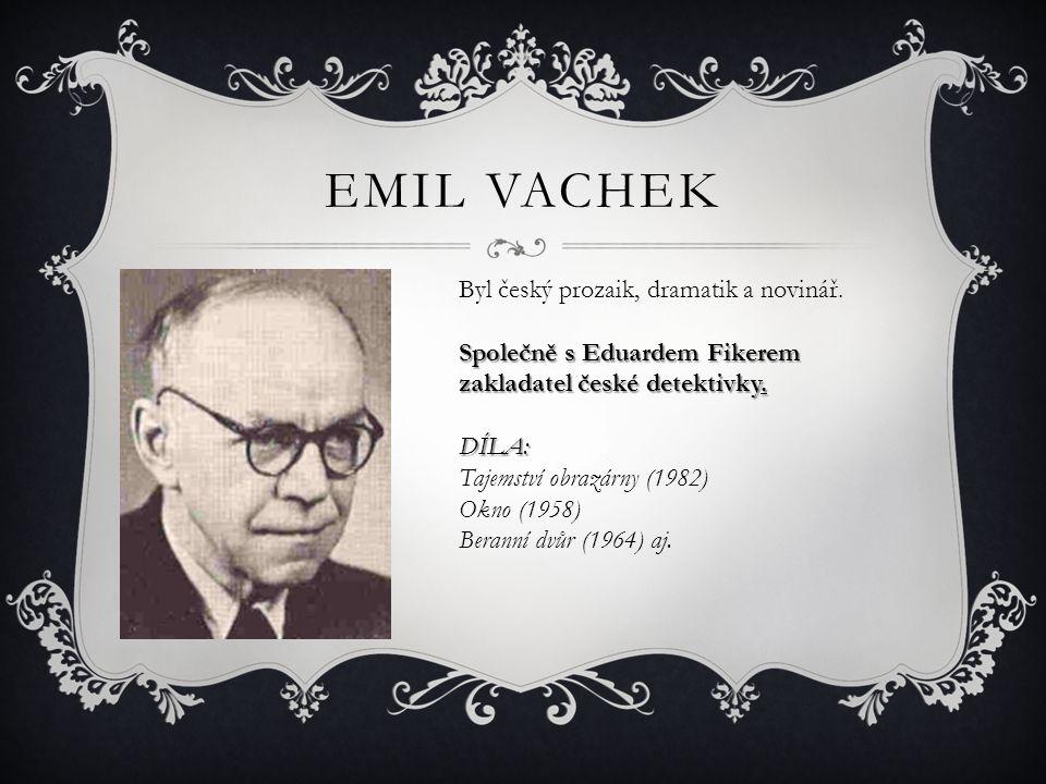 EMIL VACHEK Byl český prozaik, dramatik a novinář. Společně s Eduardem Fikerem zakladatel české detektivky. DÍLA: Tajemství obrazárny (1982) Okno (195