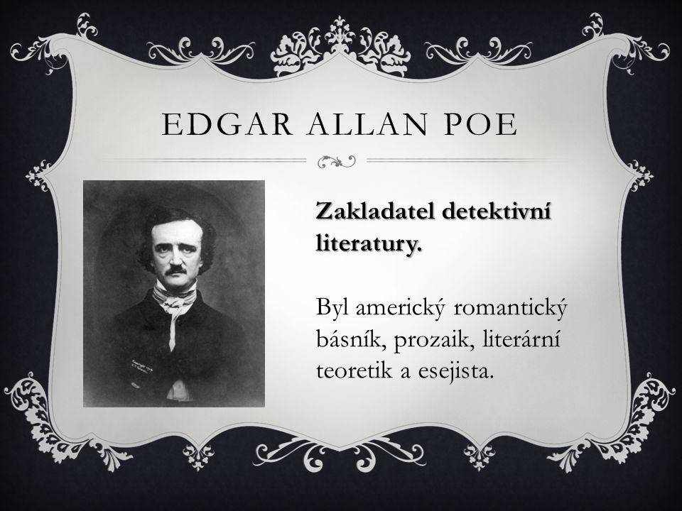 EDGAR ALLAN POE Zakladatel detektivní literatury. Byl americký romantický básník, prozaik, literární teoretik a esejista.