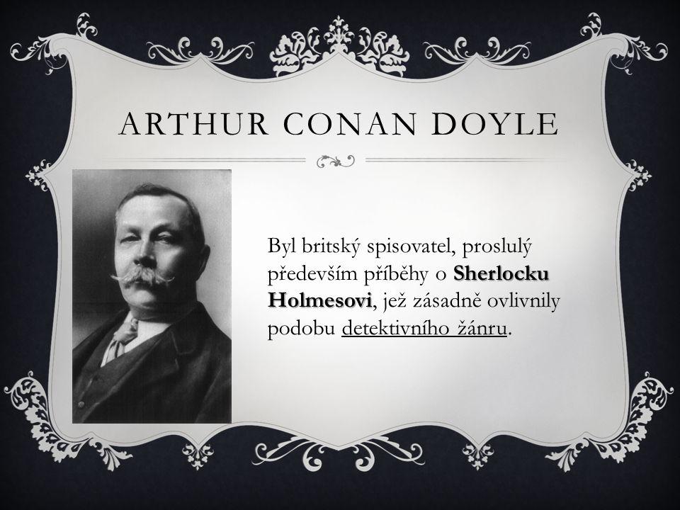 ARTHUR CONAN DOYLE Sherlocku Holmesovi Byl britský spisovatel, proslulý především příběhy o Sherlocku Holmesovi, jež zásadně ovlivnily podobu detektiv
