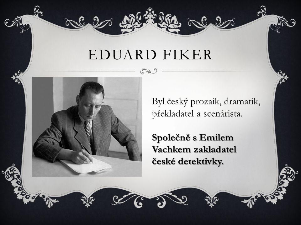 EDUARD FIKER Byl český prozaik, dramatik, překladatel a scenárista. Společně s Emilem Vachkem zakladatel české detektivky.
