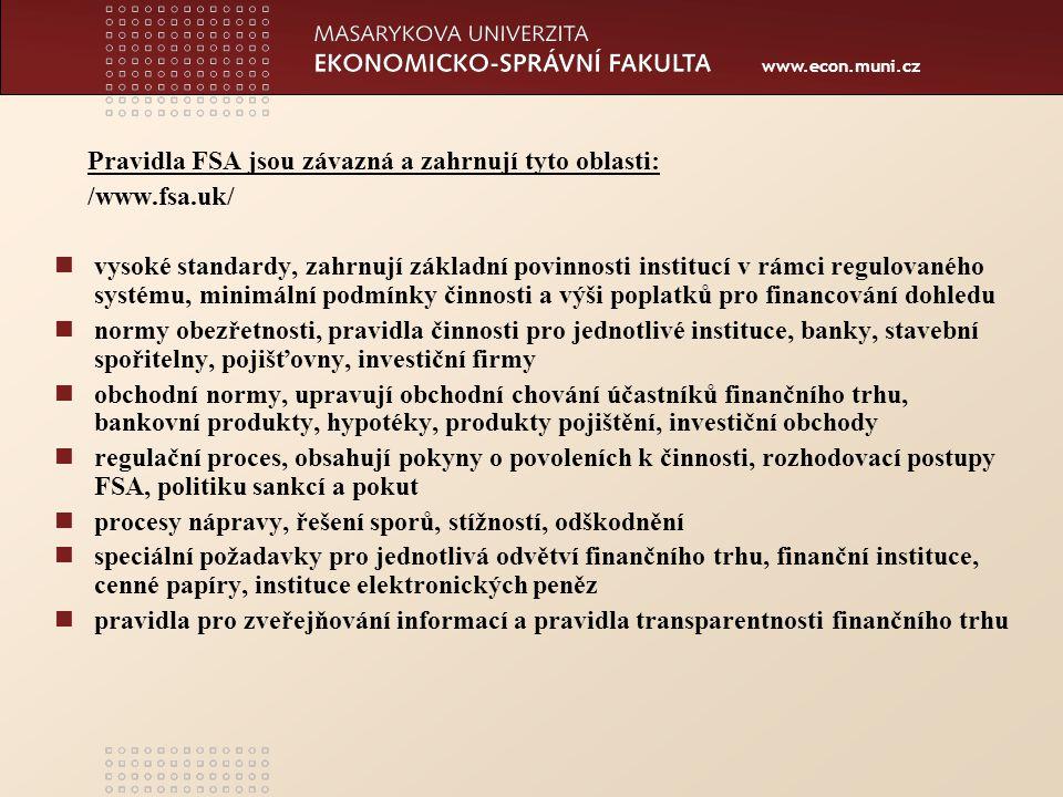 www.econ.muni.cz Pravidla FSA jsou závazná a zahrnují tyto oblasti: /www.fsa.uk/ vysoké standardy, zahrnují základní povinnosti institucí v rámci regulovaného systému, minimální podmínky činnosti a výši poplatků pro financování dohledu normy obezřetnosti, pravidla činnosti pro jednotlivé instituce, banky, stavební spořitelny, pojišťovny, investiční firmy obchodní normy, upravují obchodní chování účastníků finančního trhu, bankovní produkty, hypotéky, produkty pojištění, investiční obchody regulační proces, obsahují pokyny o povoleních k činnosti, rozhodovací postupy FSA, politiku sankcí a pokut procesy nápravy, řešení sporů, stížností, odškodnění speciální požadavky pro jednotlivá odvětví finančního trhu, finanční instituce, cenné papíry, instituce elektronických peněz pravidla pro zveřejňování informací a pravidla transparentnosti finančního trhu