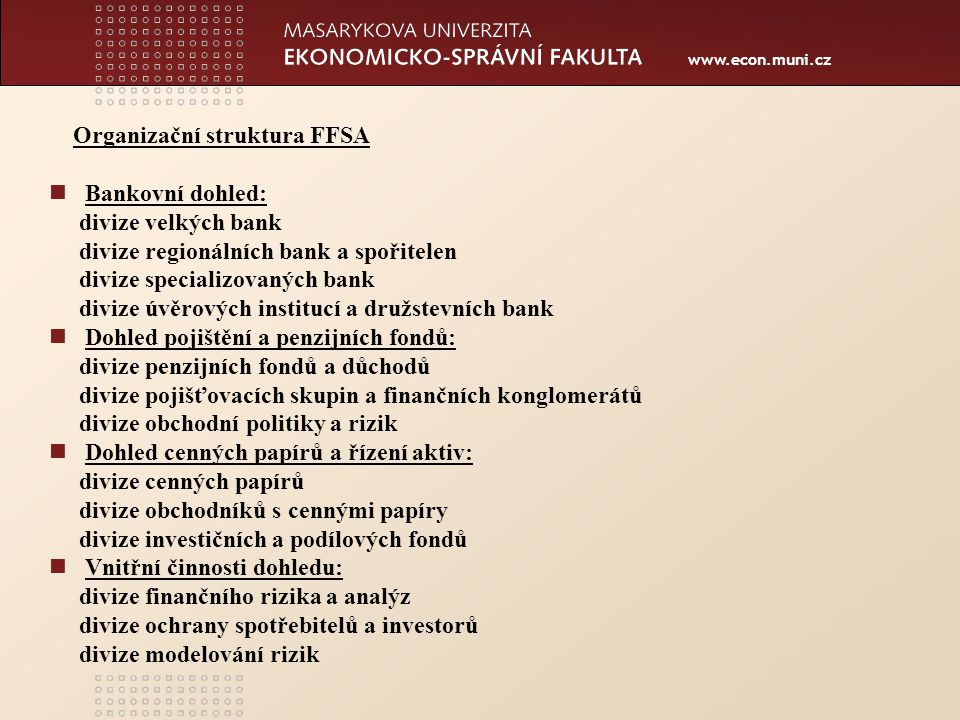 www.econ.muni.cz Hlavním cílem dohledu je: -stabilita a životaschopnost německého finančního systému -důvěra klientů bank, pojistníků a investorů Financování FFSA je prováděno z poplatků dohlížených subjektů, nedostává subvence z federálního rozpočtu.