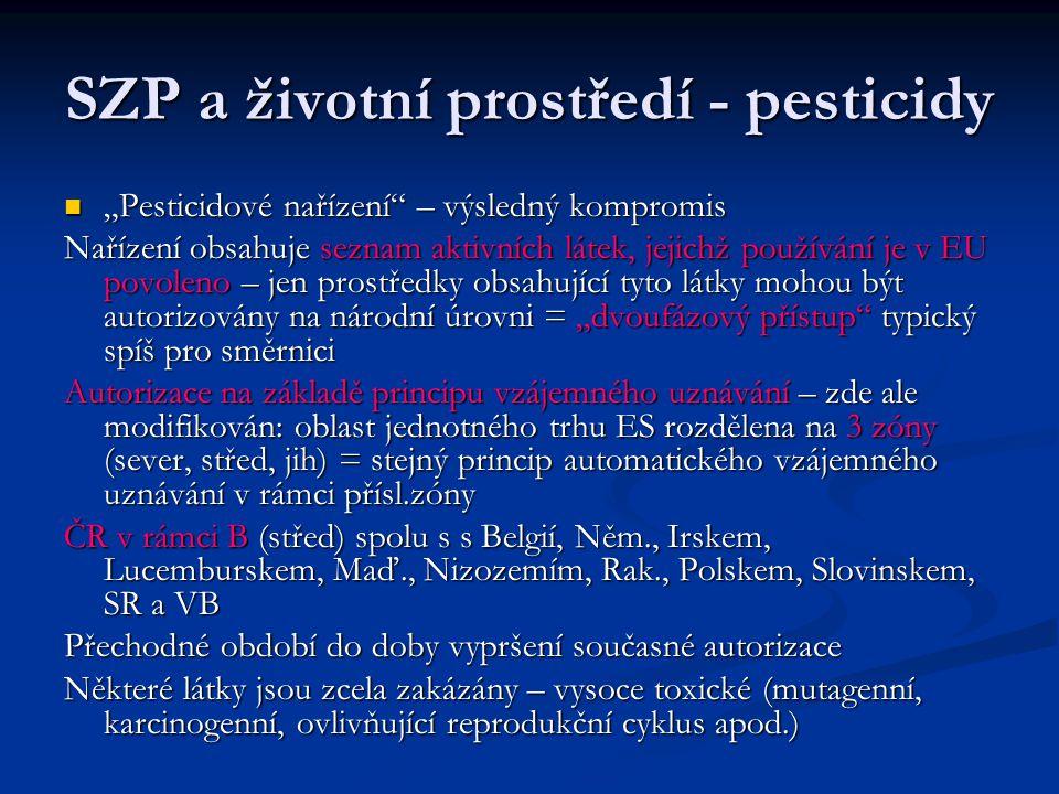 """SZP a životní prostředí - pesticidy """"Pesticidové nařízení – výsledný kompromis """"Pesticidové nařízení – výsledný kompromis Nařízení obsahuje seznam aktivních látek, jejichž používání je v EU povoleno – jen prostředky obsahující tyto látky mohou být autorizovány na národní úrovni = """"dvoufázový přístup typický spíš pro směrnici Autorizace na základě principu vzájemného uznávání – zde ale modifikován: oblast jednotného trhu ES rozdělena na 3 zóny (sever, střed, jih) = stejný princip automatického vzájemného uznávání v rámci přísl.zóny ČR v rámci B (střed) spolu s s Belgií, Něm., Irskem, Lucemburskem, Maď., Nizozemím, Rak., Polskem, Slovinskem, SR a VB Přechodné období do doby vypršení současné autorizace Některé látky jsou zcela zakázány – vysoce toxické (mutagenní, karcinogenní, ovlivňující reprodukční cyklus apod.)"""