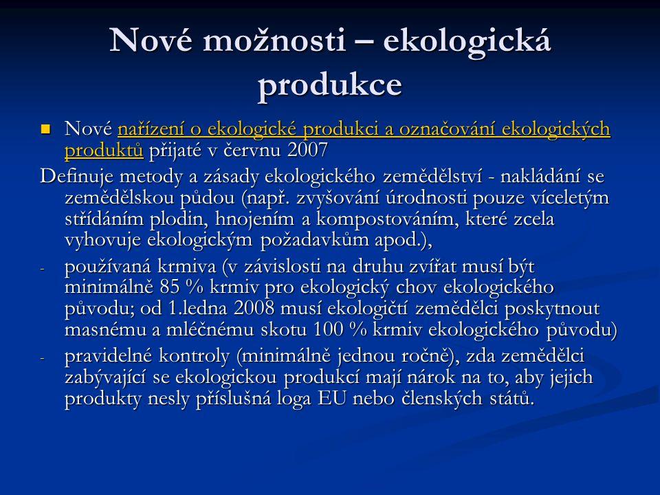 Nové možnosti – ekologická produkce Nové nařízení o ekologické produkci a označování ekologických produktů přijaté v červnu 2007 Nové nařízení o ekologické produkci a označování ekologických produktů přijaté v červnu 2007nařízení o ekologické produkci a označování ekologických produktůnařízení o ekologické produkci a označování ekologických produktů Definuje metody a zásady ekologického zemědělství - nakládání se zemědělskou půdou (např.