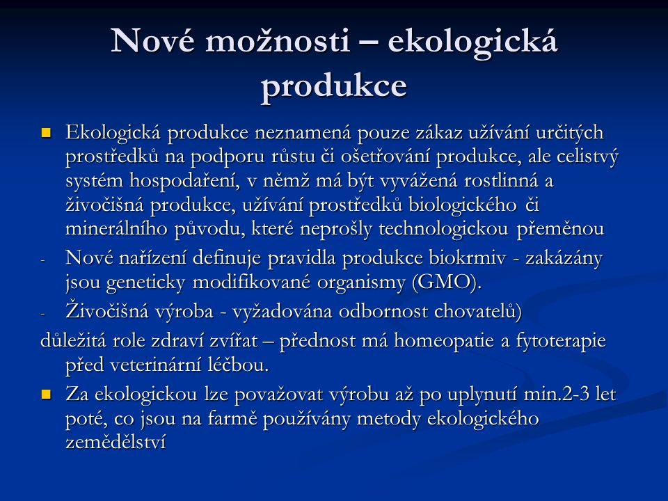 Nové možnosti – ekologická produkce Ekologická produkce neznamená pouze zákaz užívání určitých prostředků na podporu růstu či ošetřování produkce, ale celistvý systém hospodaření, v němž má být vyvážená rostlinná a živočišná produkce, užívání prostředků biologického či minerálního původu, které neprošly technologickou přeměnou Ekologická produkce neznamená pouze zákaz užívání určitých prostředků na podporu růstu či ošetřování produkce, ale celistvý systém hospodaření, v němž má být vyvážená rostlinná a živočišná produkce, užívání prostředků biologického či minerálního původu, které neprošly technologickou přeměnou - Nové nařízení definuje pravidla produkce biokrmiv - zakázány jsou geneticky modifikované organismy (GMO).