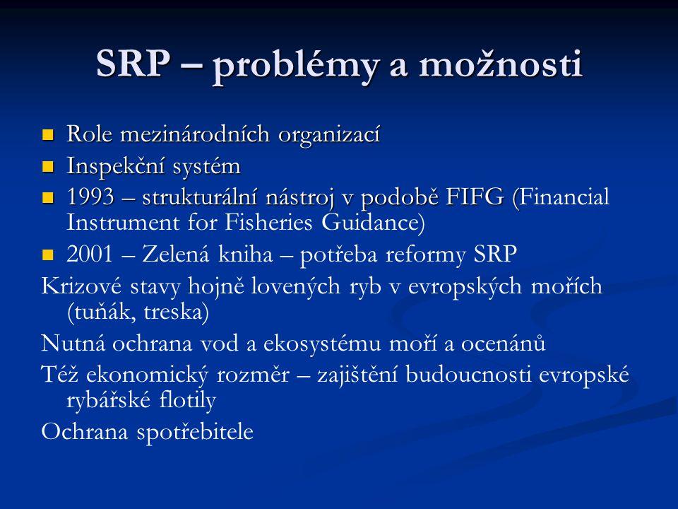 SRP – problémy a možnosti Role mezinárodních organizací Role mezinárodních organizací Inspekční systém Inspekční systém 1993 – strukturální nástroj v podobě FIFG ( 1993 – strukturální nástroj v podobě FIFG (Financial Instrument for Fisheries Guidance) 2001 – Zelená kniha – potřeba reformy SRP Krizové stavy hojně lovených ryb v evropských mořích (tuňák, treska) Nutná ochrana vod a ekosystému moří a ocenánů Též ekonomický rozměr – zajištění budoucnosti evropské rybářské flotily Ochrana spotřebitele