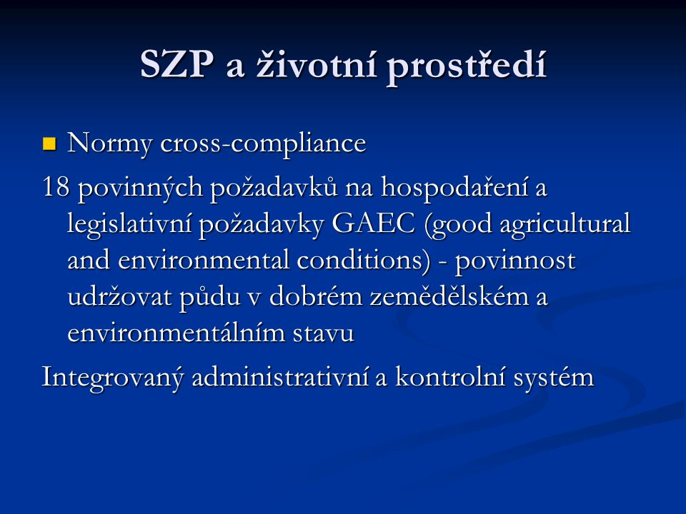 SZP a životní prostředí Normy cross-compliance Normy cross-compliance 18 povinných požadavků na hospodaření a legislativní požadavky GAEC (good agricultural and environmental conditions) - povinnost udržovat půdu v dobrém zemědělském a environmentálním stavu Integrovaný administrativní a kontrolní systém