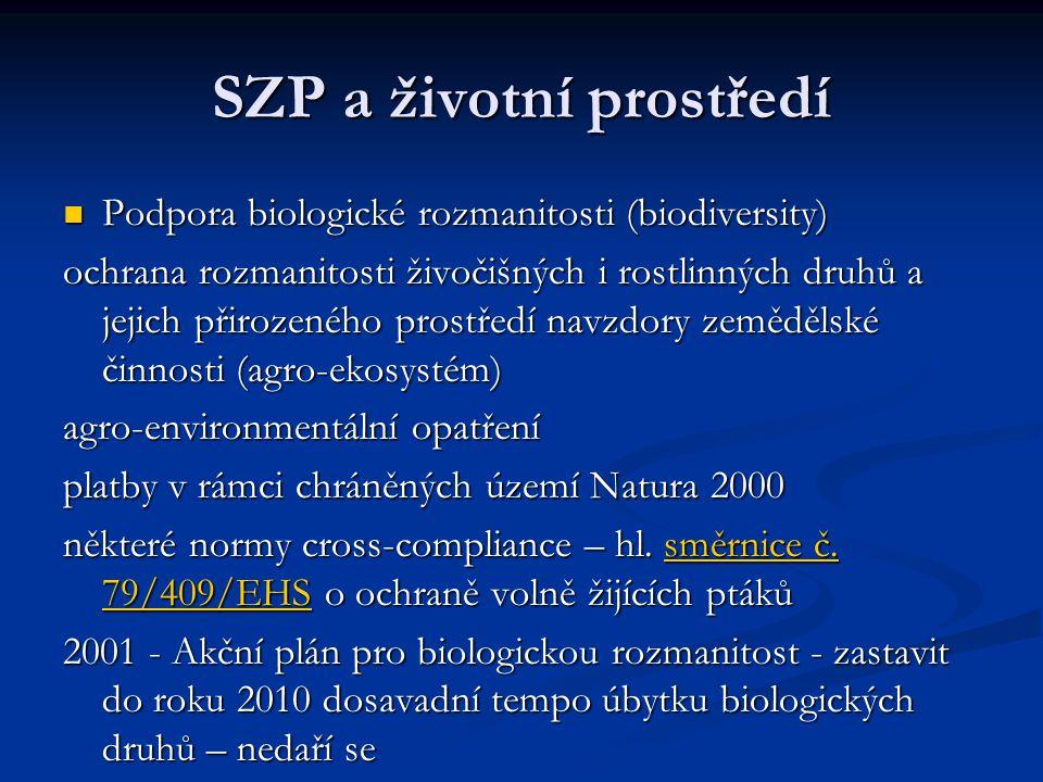 SZP a životní prostředí Podpora biologické rozmanitosti (biodiversity) Podpora biologické rozmanitosti (biodiversity) ochrana rozmanitosti živočišných i rostlinných druhů a jejich přirozeného prostředí navzdory zemědělské činnosti (agro-ekosystém) agro-environmentální opatření platby v rámci chráněných území Natura 2000 některé normy cross-compliance – hl.