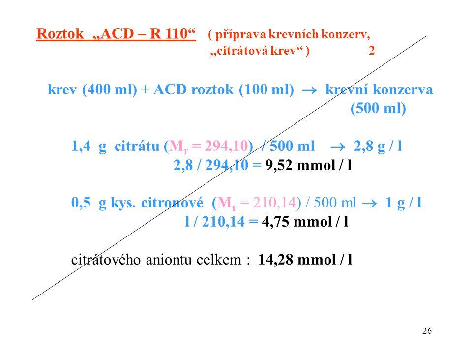 26 krev (400 ml) + ACD roztok (100 ml)  krevní konzerva (500 ml) 1,4 g citrátu (M r = 294,10) / 500 ml  2,8 g / l 2,8 / 294,10 = 9,52 mmol / l 0,5 g