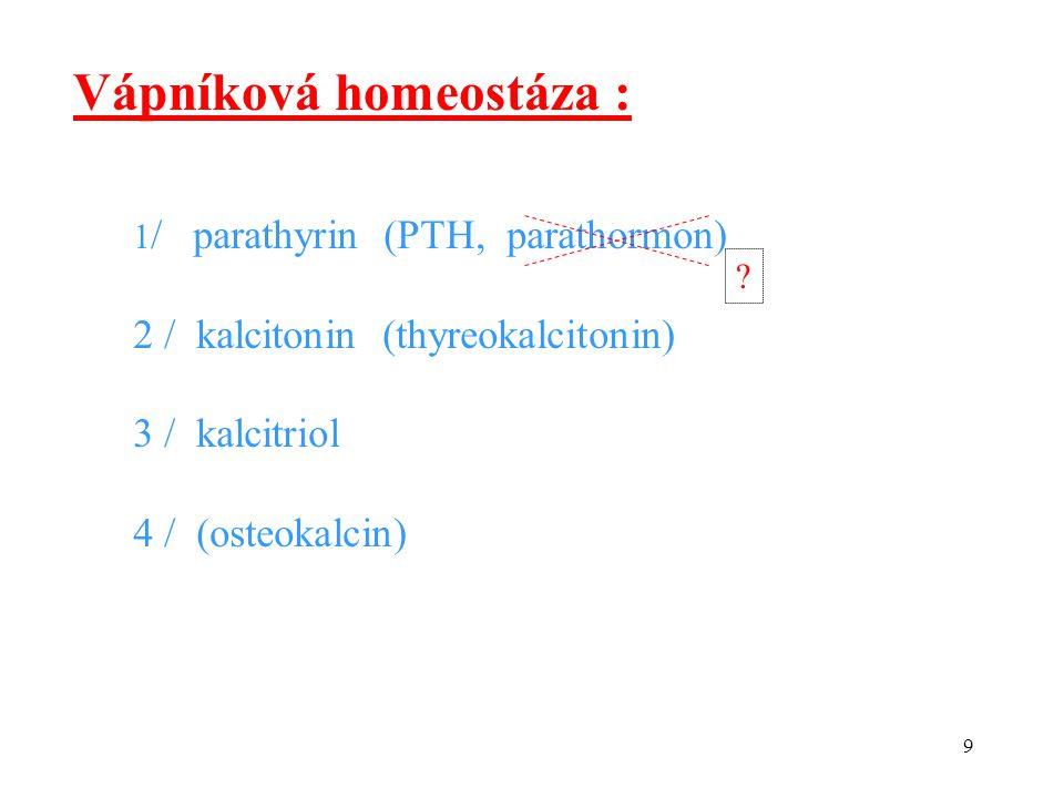 9 Vápníková homeostáza : 1 / parathyrin (PTH, parathormon) 2 / kalcitonin (thyreokalcitonin) 3 / kalcitriol 4 / (osteokalcin) ?