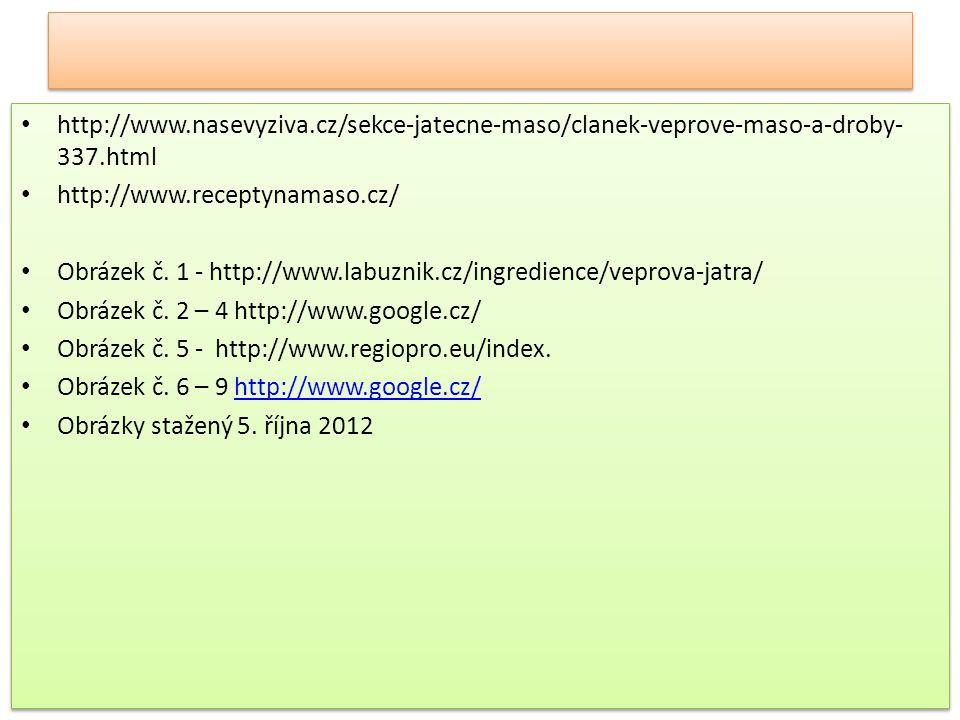 http://www.nasevyziva.cz/sekce-jatecne-maso/clanek-veprove-maso-a-droby- 337.html http://www.receptynamaso.cz/ Obrázek č. 1 - http://www.labuznik.cz/i