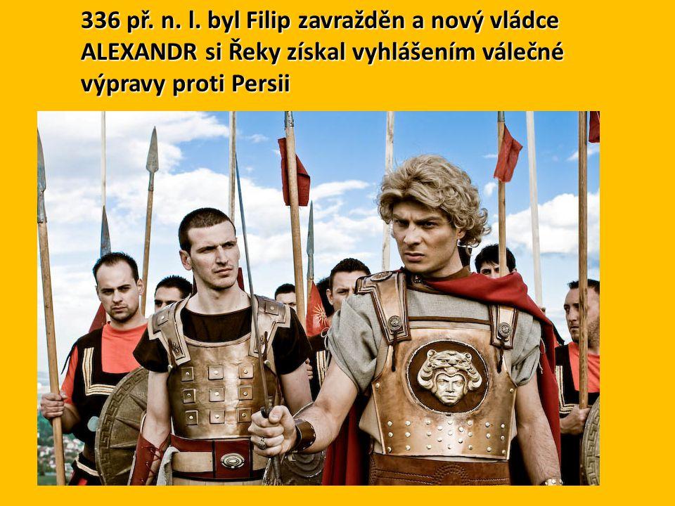 336 př. n. l. byl Filip zavražděn a nový vládce ALEXANDR si Řeky získal vyhlášením válečné výpravy proti Persii