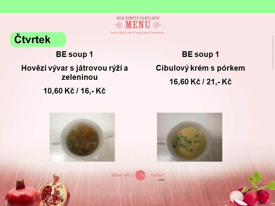 BE soup 1 Hovězí vývar s játrovou rýží a zeleninou 10,60 Kč / 16,- Kč BE soup 1 Cibulový krém s pórkem 16,60 Kč / 21,- Kč Čtvrtek