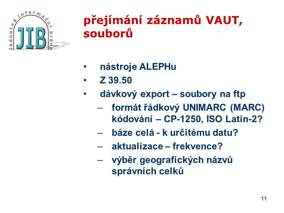 11 přejímání záznamů VAUT, souborů nástroje ALEPHu Z 39.50 dávkový export – soubory na ftp –formát řádkový UNIMARC (MARC) kódování – CP-1250, ISO Lati
