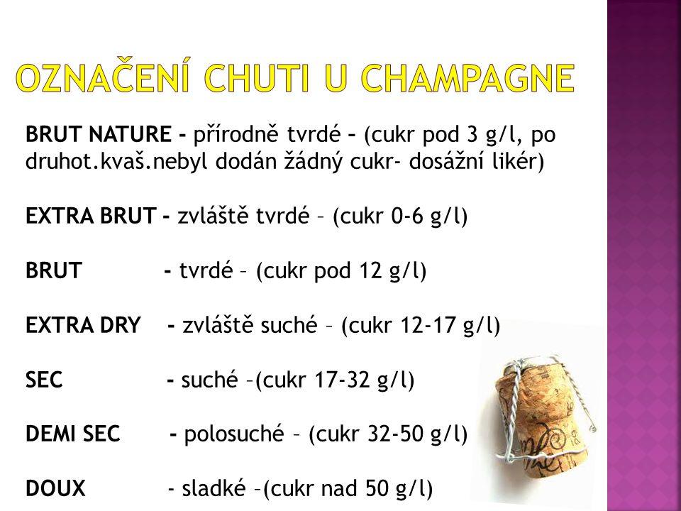 BRUT NATURE - přírodně tvrdé – (cukr pod 3 g/l, po druhot.kvaš.nebyl dodán žádný cukr- dosážní likér) EXTRA BRUT - zvláště tvrdé – (cukr 0-6 g/l) BRUT - tvrdé – (cukr pod 12 g/l) EXTRA DRY - zvláště suché – (cukr 12-17 g/l) SEC - suché –(cukr 17-32 g/l) DEMI SEC - polosuché – (cukr 32-50 g/l) DOUX - sladké –(cukr nad 50 g/l)