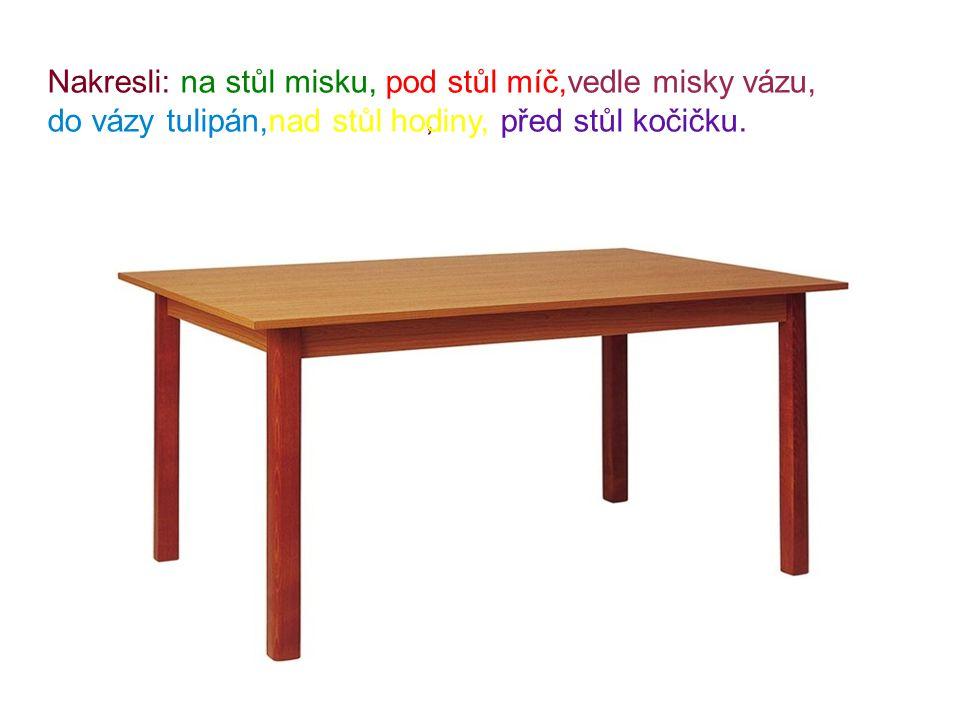 , Nakresli: na stůl misku, pod stůl míč,vedle misky vázu, do vázy tulipán,nad stůl hodiny, před stůl kočičku.