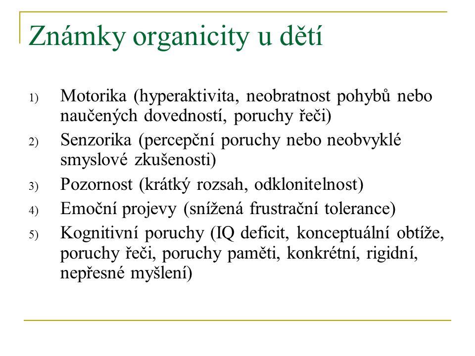 Známky organicity u dětí 1) Motorika (hyperaktivita, neobratnost pohybů nebo naučených dovedností, poruchy řeči) 2) Senzorika (percepční poruchy nebo neobvyklé smyslové zkušenosti) 3) Pozornost (krátký rozsah, odklonitelnost) 4) Emoční projevy (snížená frustrační tolerance) 5) Kognitivní poruchy (IQ deficit, konceptuální obtíže, poruchy řeči, poruchy paměti, konkrétní, rigidní, nepřesné myšlení)
