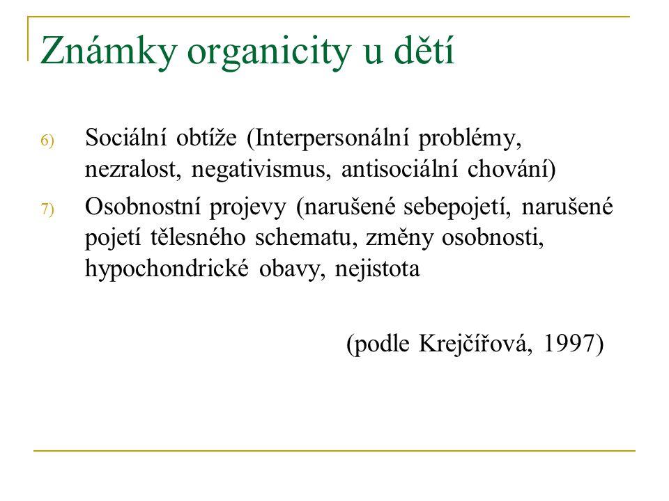 Známky organicity u dětí 6) Sociální obtíže (Interpersonální problémy, nezralost, negativismus, antisociální chování) 7) Osobnostní projevy (narušené sebepojetí, narušené pojetí tělesného schematu, změny osobnosti, hypochondrické obavy, nejistota (podle Krejčířová, 1997)