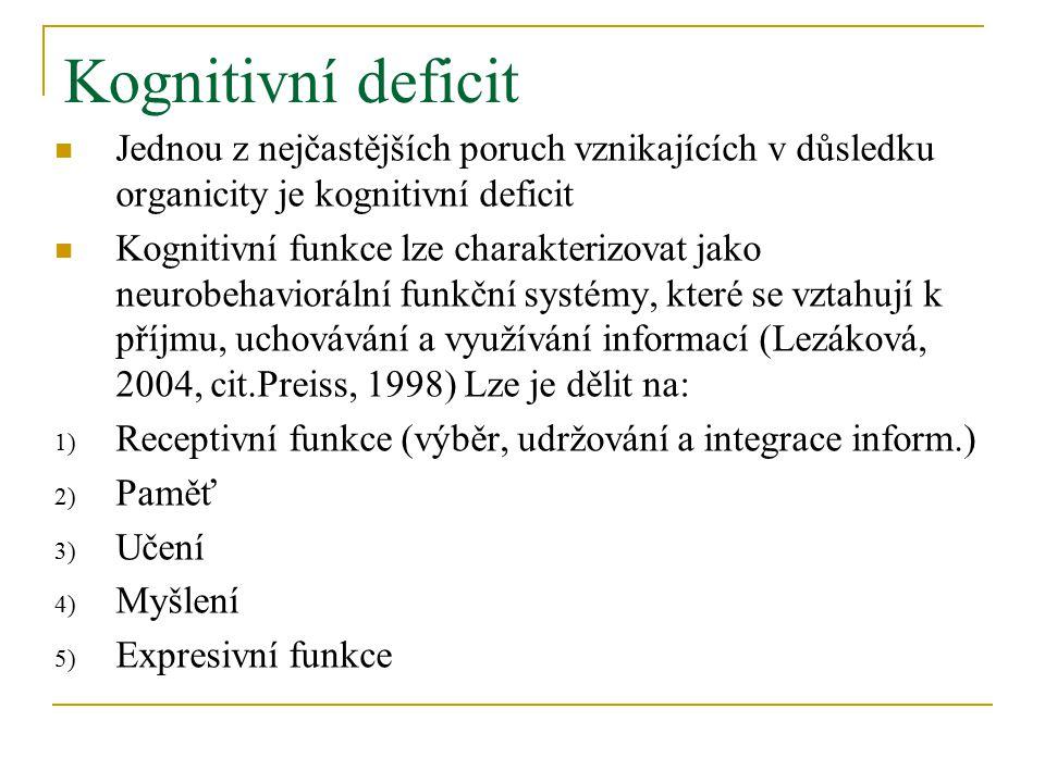 Kognitivní deficit Jednou z nejčastějších poruch vznikajících v důsledku organicity je kognitivní deficit Kognitivní funkce lze charakterizovat jako neurobehaviorální funkční systémy, které se vztahují k příjmu, uchovávání a využívání informací (Lezáková, 2004, cit.Preiss, 1998) Lze je dělit na: 1) Receptivní funkce (výběr, udržování a integrace inform.) 2) Paměť 3) Učení 4) Myšlení 5) Expresivní funkce