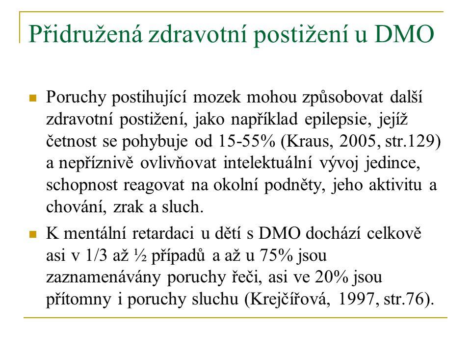 Přidružená zdravotní postižení u DMO Poruchy postihující mozek mohou způsobovat další zdravotní postižení, jako například epilepsie, jejíž četnost se pohybuje od 15-55% (Kraus, 2005, str.129) a nepříznivě ovlivňovat intelektuální vývoj jedince, schopnost reagovat na okolní podněty, jeho aktivitu a chování, zrak a sluch.
