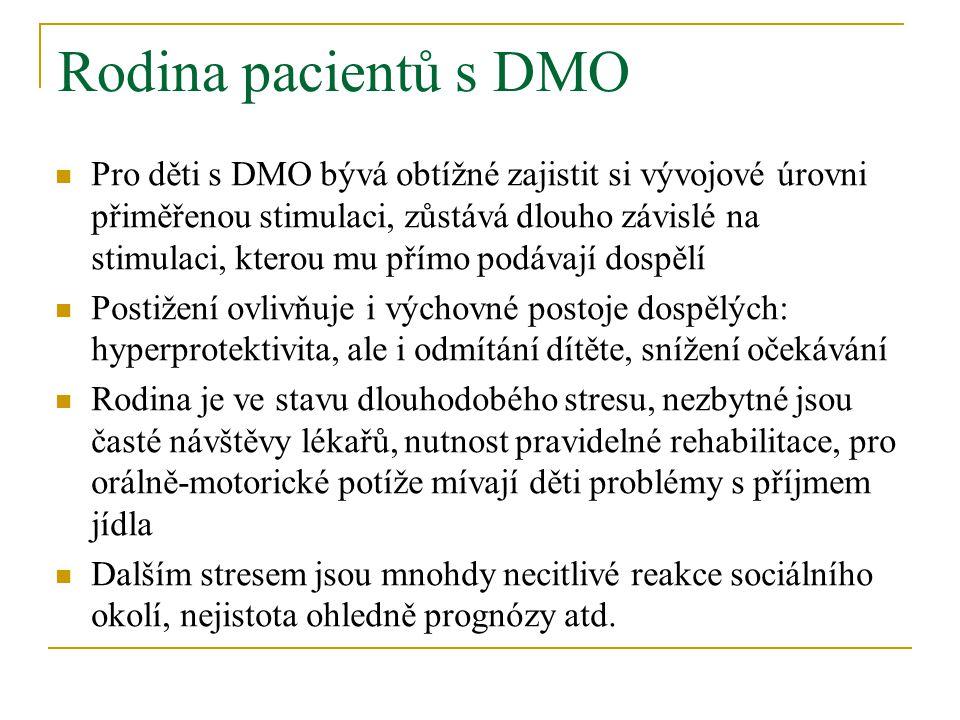 Rodina pacientů s DMO Pro děti s DMO bývá obtížné zajistit si vývojové úrovni přiměřenou stimulaci, zůstává dlouho závislé na stimulaci, kterou mu přímo podávají dospělí Postižení ovlivňuje i výchovné postoje dospělých: hyperprotektivita, ale i odmítání dítěte, snížení očekávání Rodina je ve stavu dlouhodobého stresu, nezbytné jsou časté návštěvy lékařů, nutnost pravidelné rehabilitace, pro orálně-motorické potíže mívají děti problémy s příjmem jídla Dalším stresem jsou mnohdy necitlivé reakce sociálního okolí, nejistota ohledně prognózy atd.