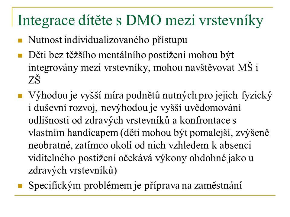 Integrace dítěte s DMO mezi vrstevníky Nutnost individualizovaného přístupu Děti bez těžšího mentálního postižení mohou být integrovány mezi vrstevníky, mohou navštěvovat MŠ i ZŠ Výhodou je vyšší míra podnětů nutných pro jejich fyzický i duševní rozvoj, nevýhodou je vyšší uvědomování odlišnosti od zdravých vrstevníků a konfrontace s vlastním handicapem (děti mohou být pomalejší, zvýšeně neobratné, zatímco okolí od nich vzhledem k absenci viditelného postižení očekává výkony obdobné jako u zdravých vrstevníků) Specifickým problémem je příprava na zaměstnání