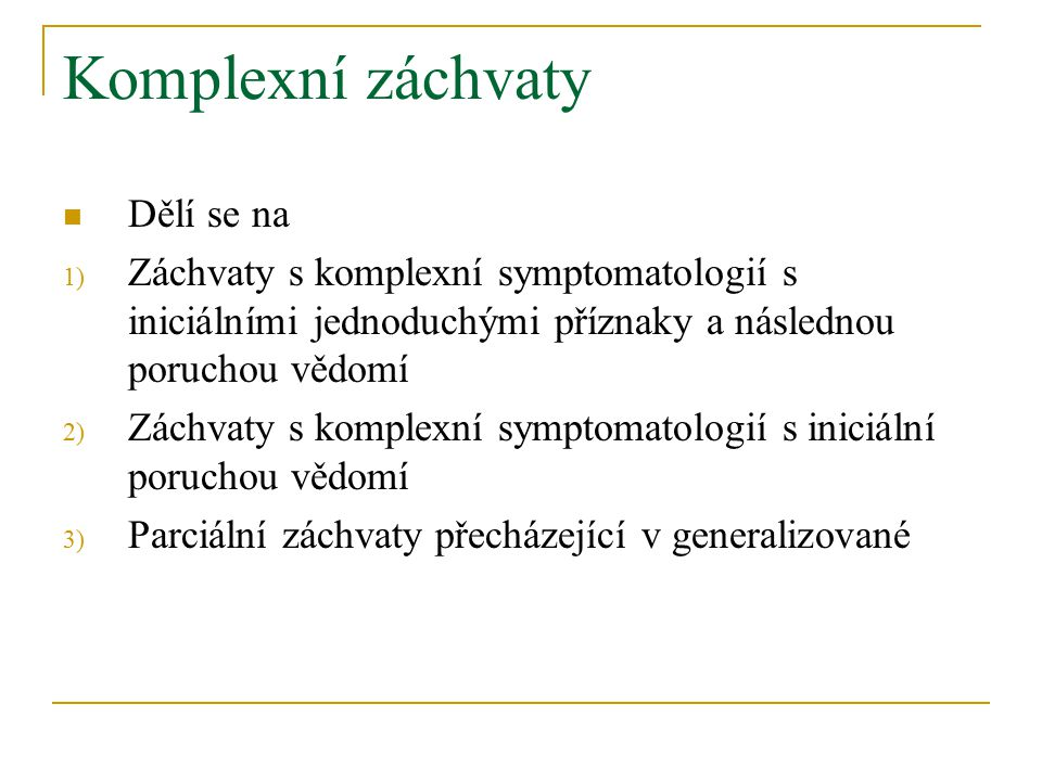 Komplexní záchvaty Dělí se na 1) Záchvaty s komplexní symptomatologií s iniciálními jednoduchými příznaky a následnou poruchou vědomí 2) Záchvaty s komplexní symptomatologií s iniciální poruchou vědomí 3) Parciální záchvaty přecházející v generalizované