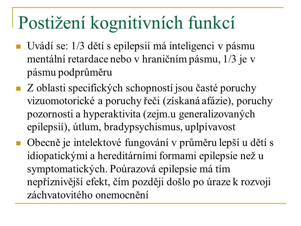 Postižení kognitivních funkcí Uvádí se: 1/3 dětí s epilepsií má inteligenci v pásmu mentální retardace nebo v hraničním pásmu, 1/3 je v pásmu podprůměru Z oblasti specifických schopností jsou časté poruchy vizuomotorické a poruchy řeči (získaná afázie), poruchy pozornosti a hyperaktivita (zejm.u generalizovaných epilepsií), útlum, bradypsychismus, uplpívavost Obecně je intelektové fungování v průměru lepší u dětí s idiopatickými a hereditárními formami epilepsie než u symptomatických.