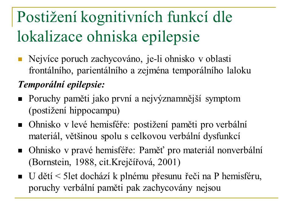 Postižení kognitivních funkcí dle lokalizace ohniska epilepsie Nejvíce poruch zachycováno, je-li ohnisko v oblasti frontálního, parientálního a zejména temporálního laloku Temporální epilepsie: Poruchy paměti jako první a nejvýznamnější symptom (postižení hippocampu) Ohnisko v levé hemisféře: postižení paměti pro verbální materiál, většinou spolu s celkovou verbální dysfunkcí Ohnisko v pravé hemisféře: Paměť pro materiál nonverbální (Bornstein, 1988, cit.Krejčířová, 2001) U dětí < 5let dochází k plnému přesunu řeči na P hemisféru, poruchy verbální paměti pak zachycovány nejsou