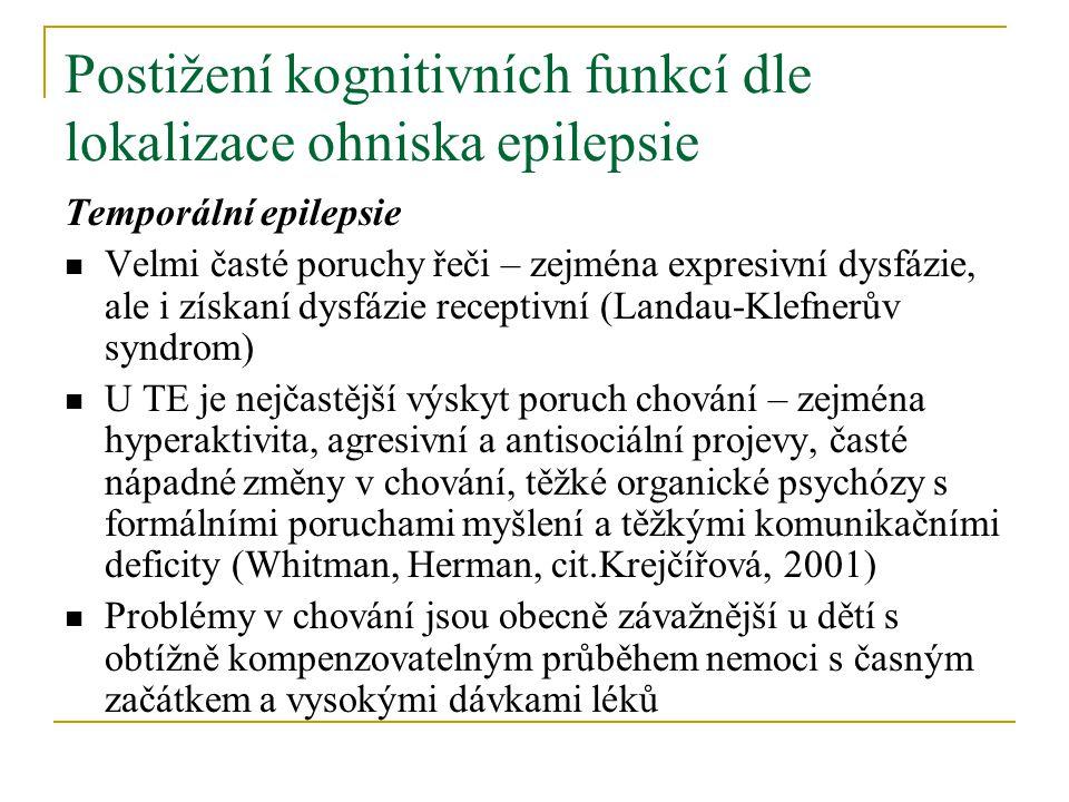 Postižení kognitivních funkcí dle lokalizace ohniska epilepsie Temporální epilepsie Velmi časté poruchy řeči – zejména expresivní dysfázie, ale i získaní dysfázie receptivní (Landau-Klefnerův syndrom) U TE je nejčastější výskyt poruch chování – zejména hyperaktivita, agresivní a antisociální projevy, časté nápadné změny v chování, těžké organické psychózy s formálními poruchami myšlení a těžkými komunikačními deficity (Whitman, Herman, cit.Krejčířová, 2001) Problémy v chování jsou obecně závažnější u dětí s obtížně kompenzovatelným průběhem nemoci s časným začátkem a vysokými dávkami léků