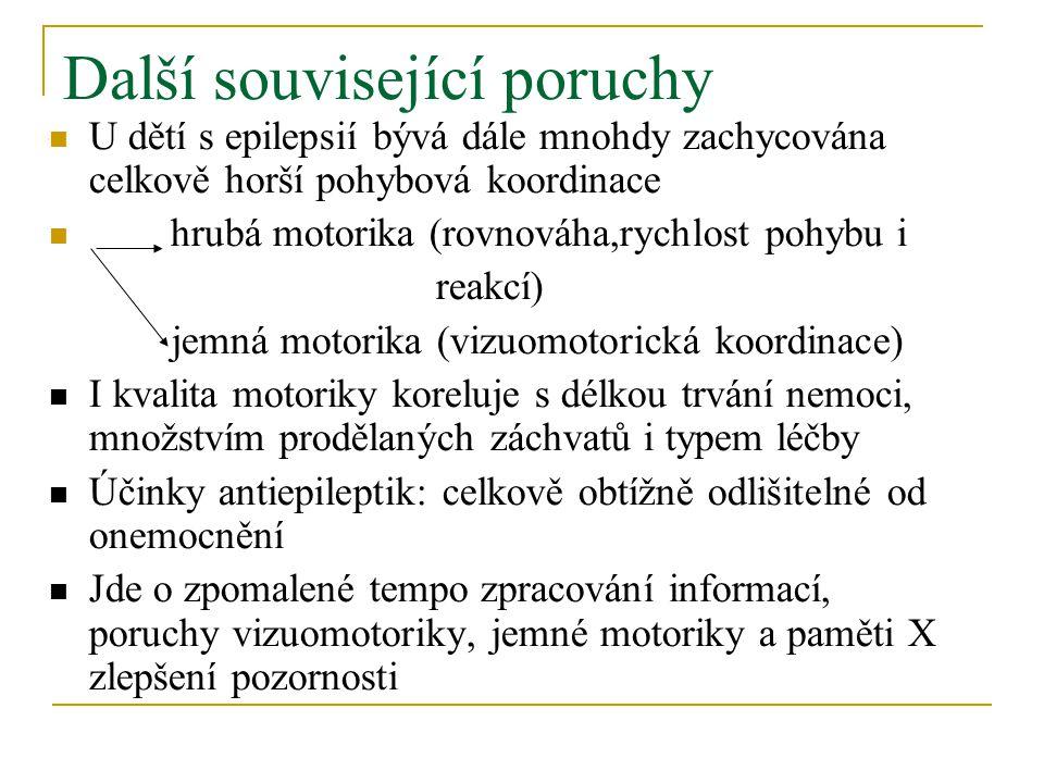 Další související poruchy U dětí s epilepsií bývá dále mnohdy zachycována celkově horší pohybová koordinace hrubá motorika (rovnováha,rychlost pohybu i reakcí) jemná motorika (vizuomotorická koordinace) I kvalita motoriky koreluje s délkou trvání nemoci, množstvím prodělaných záchvatů i typem léčby Účinky antiepileptik: celkově obtížně odlišitelné od onemocnění Jde o zpomalené tempo zpracování informací, poruchy vizuomotoriky, jemné motoriky a paměti X zlepšení pozornosti