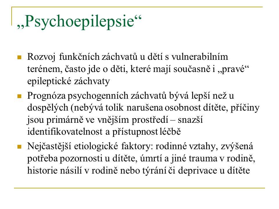 """""""Psychoepilepsie Rozvoj funkčních záchvatů u dětí s vulnerabilním terénem, často jde o děti, které mají současně i """"pravé epileptické záchvaty Prognóza psychogenních záchvatů bývá lepší než u dospělých (nebývá tolik narušena osobnost dítěte, příčiny jsou primárně ve vnějším prostředí – snazší identifikovatelnost a přístupnost léčbě Nejčastější etiologické faktory: rodinné vztahy, zvýšená potřeba pozornosti u dítěte, úmrtí a jiné trauma v rodině, historie násilí v rodině nebo týrání či deprivace u dítěte"""