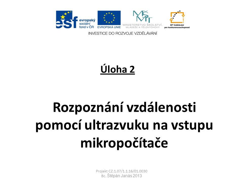 Úloha 2 Rozpoznání vzdálenosti pomocí ultrazvuku na vstupu mikropočítače Projekt CZ.1.07/1.1.16/01.0030 Bc.