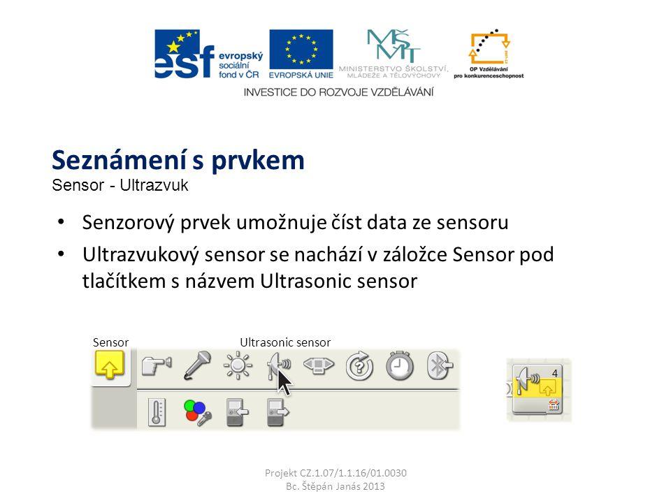 SensorUltrasonic sensor Senzorový prvek umožnuje číst data ze sensoru Ultrazvukový sensor se nachází v záložce Sensor pod tlačítkem s názvem Ultrasonic sensor Projekt CZ.1.07/1.1.16/01.0030 Bc.