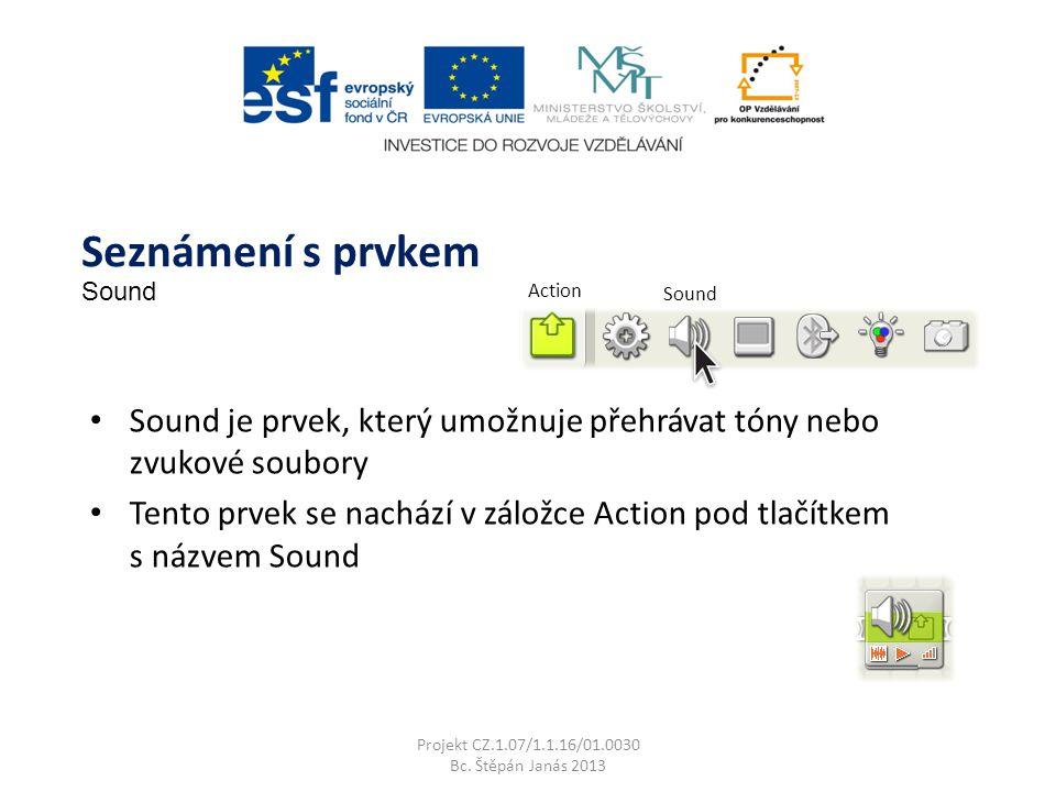 Action Sound Sound je prvek, který umožnuje přehrávat tóny nebo zvukové soubory Tento prvek se nachází v záložce Action pod tlačítkem s názvem Sound Projekt CZ.1.07/1.1.16/01.0030 Bc.