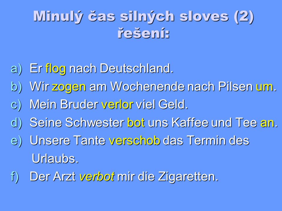 Minulý čas silných sloves (2) Doplňte do vět správné tvary préterita sloves v závorkách: a)Er _______ nach Deutschland.
