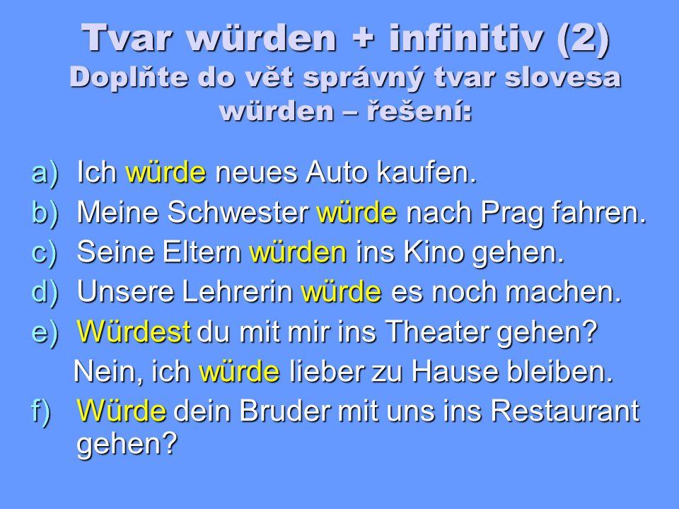 Tvar würden + infinitiv (2) Doplňte do vět správný tvar slovesa würden: a)Ich ______ neues Auto kaufen.