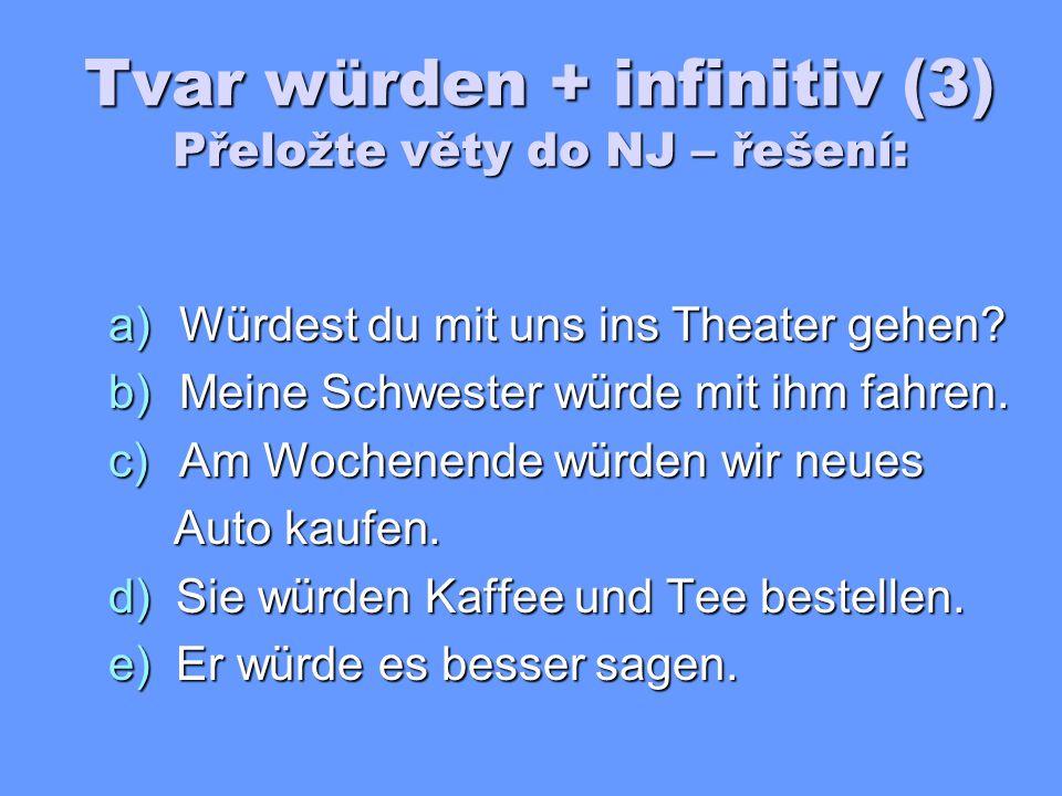Tvar würden + infinitiv (3) Přeložte věty do NJ: a)Šel bys s námi do divadla.