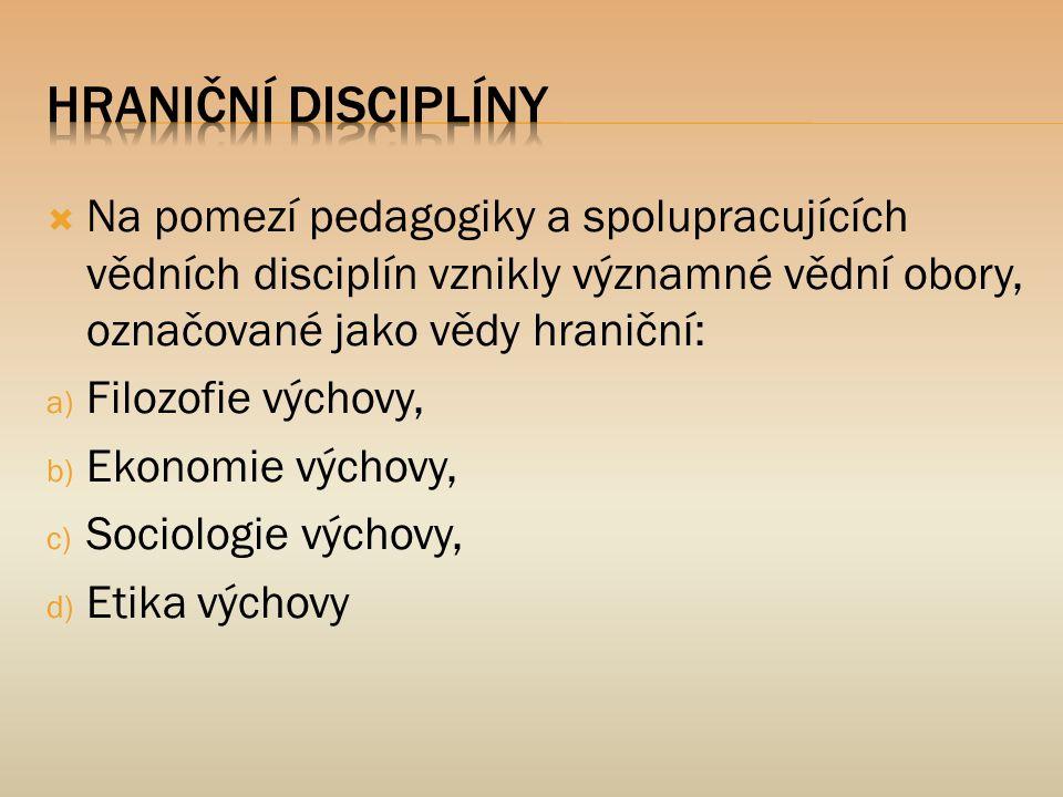  Na pomezí pedagogiky a spolupracujících vědních disciplín vznikly významné vědní obory, označované jako vědy hraniční: a) Filozofie výchovy, b) Ekon