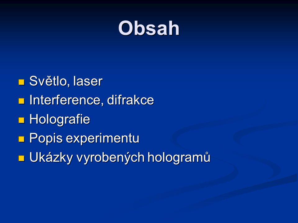 Obsah Světlo, laser Světlo, laser Interference, difrakce Interference, difrakce Holografie Holografie Popis experimentu Popis experimentu Ukázky vyrobených hologramů Ukázky vyrobených hologramů