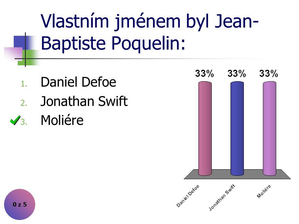Vlastním jménem byl Jean- Baptiste Poquelin: 0 z 5 1. Daniel Defoe 2. Jonathan Swift 3. Moliére