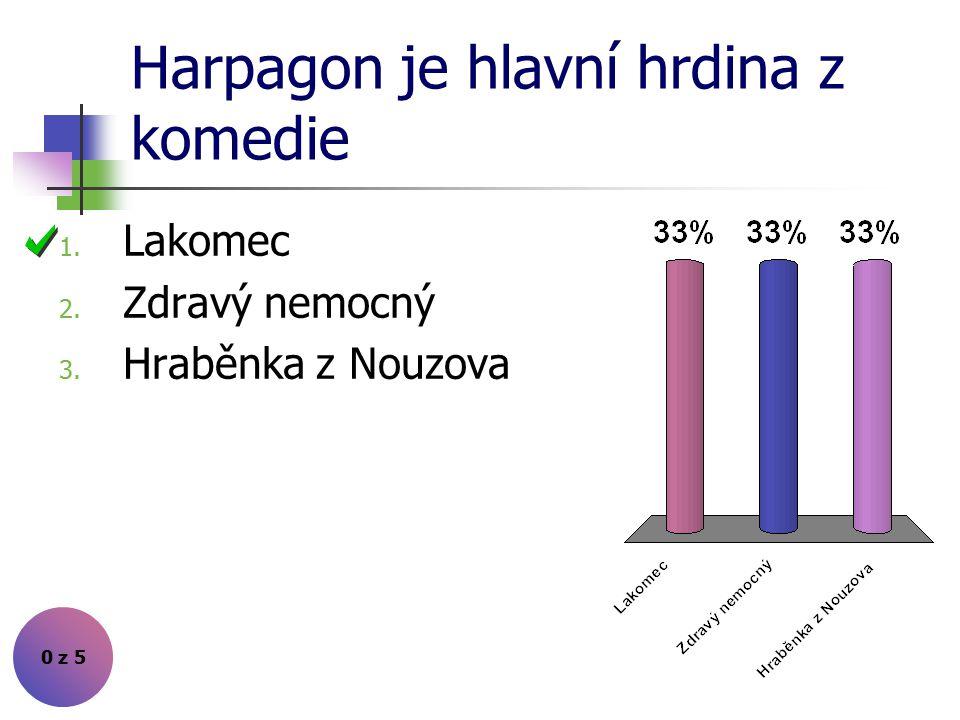 Harpagon je hlavní hrdina z komedie 0 z 5 1. Lakomec 2. Zdravý nemocný 3. Hraběnka z Nouzova