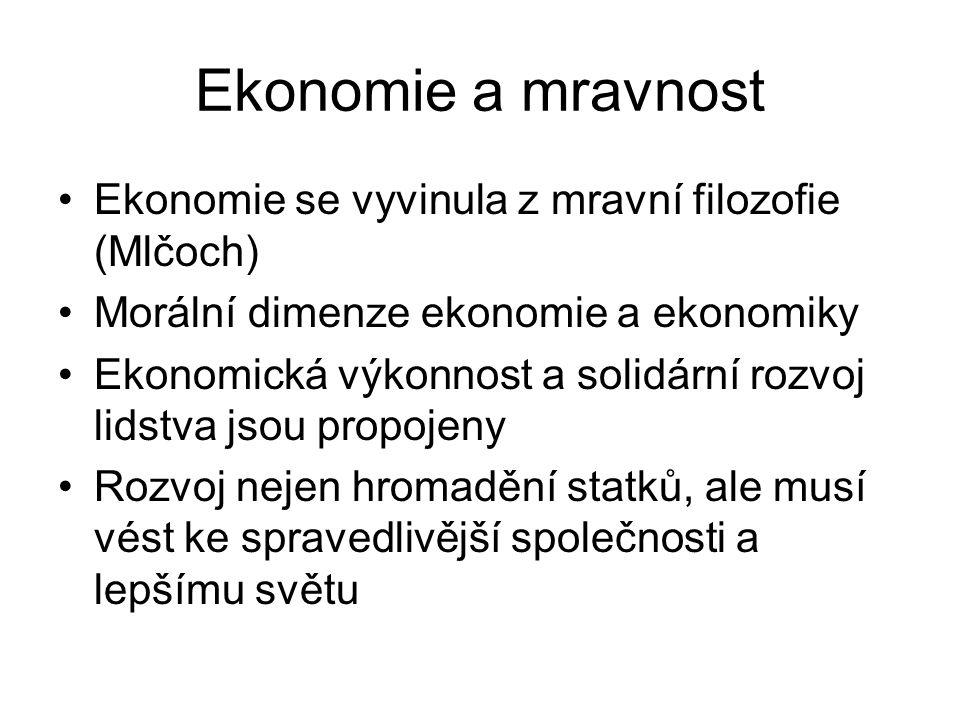 Ekonomie a mravnost Ekonomie se vyvinula z mravní filozofie (Mlčoch) Morální dimenze ekonomie a ekonomiky Ekonomická výkonnost a solidární rozvoj lidstva jsou propojeny Rozvoj nejen hromadění statků, ale musí vést ke spravedlivější společnosti a lepšímu světu