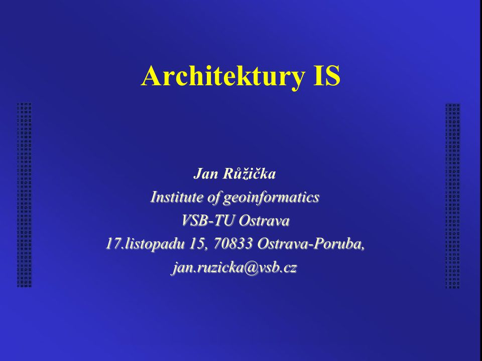Architektury IS Jan Růžička Institute of geoinformatics VSB-TU Ostrava 17.listopadu 15, 70833 Ostrava-Poruba, jan.ruzicka@vsb.cz