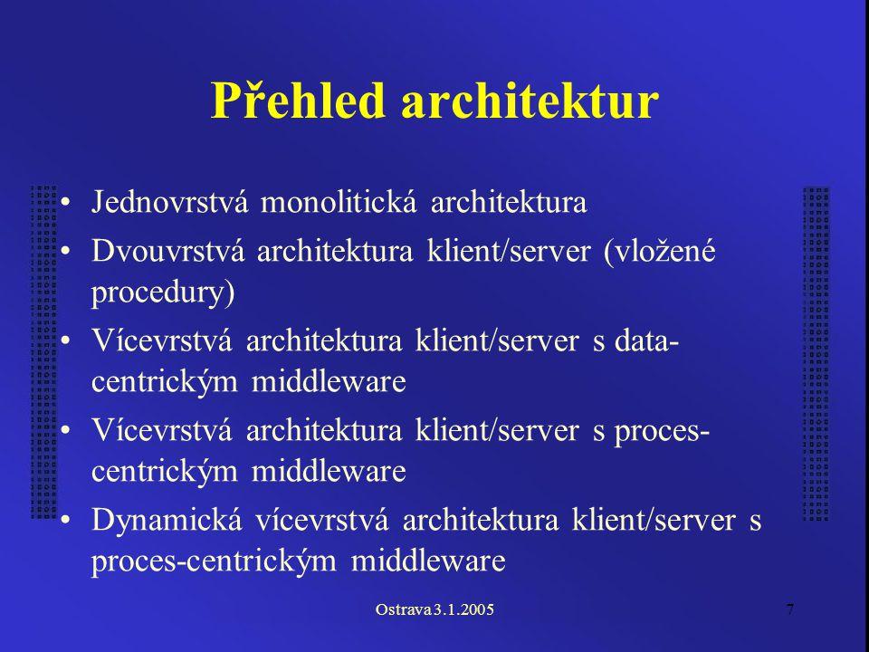 Ostrava 3.1.20057 Přehled architektur Jednovrstvá monolitická architektura Dvouvrstvá architektura klient/server (vložené procedury) Vícevrstvá architektura klient/server s data- centrickým middleware Vícevrstvá architektura klient/server s proces- centrickým middleware Dynamická vícevrstvá architektura klient/server s proces-centrickým middleware