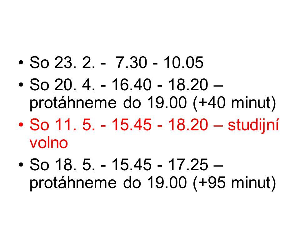 So 23. 2. - 7.30 - 10.05 So 20. 4. - 16.40 - 18.20 – protáhneme do 19.00 (+40 minut) So 11. 5. - 15.45 - 18.20 – studijní volno So 18. 5. - 15.45 - 17