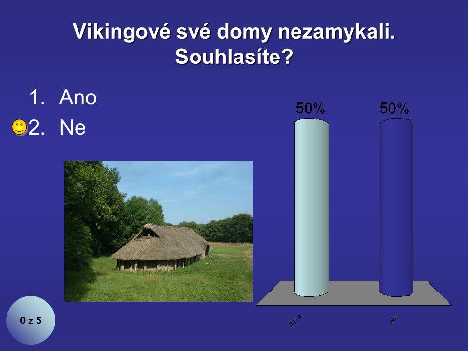 Vikingové své domy nezamykali. Souhlasíte? 1.Ano 2.Ne 0 z 5