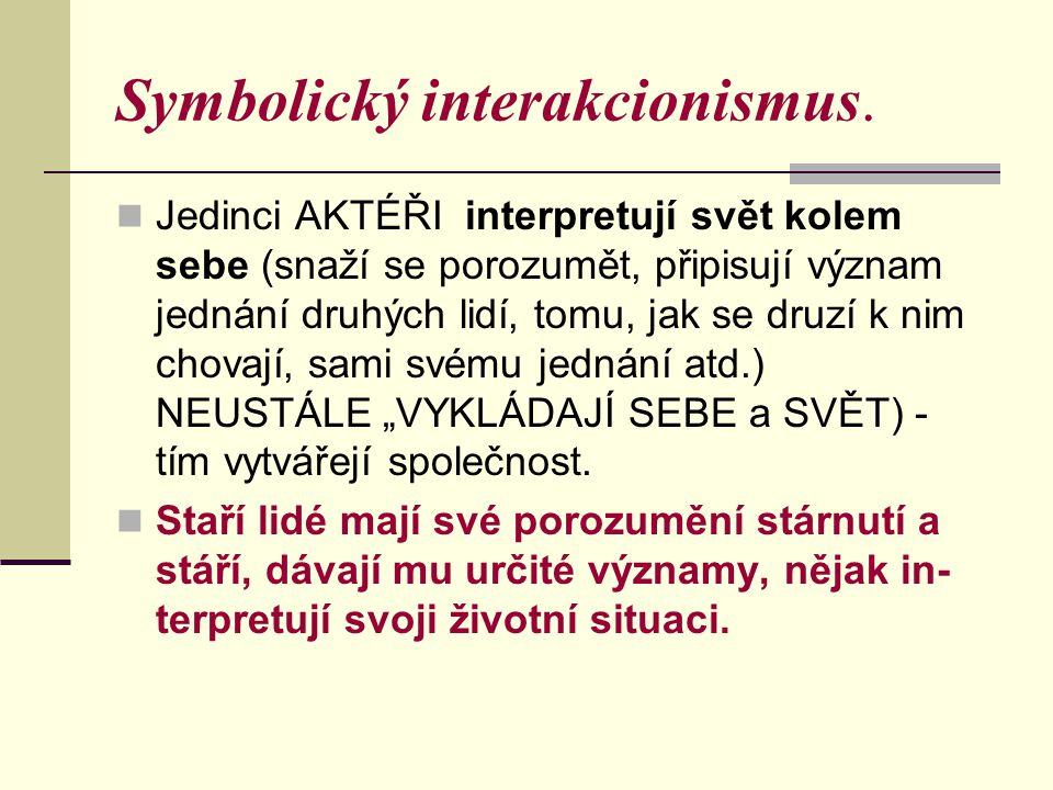 Symbolický interakcionismus. Jedinci AKTÉŘI interpretují svět kolem sebe (snaží se porozumět, připisují význam jednání druhých lidí, tomu, jak se druz