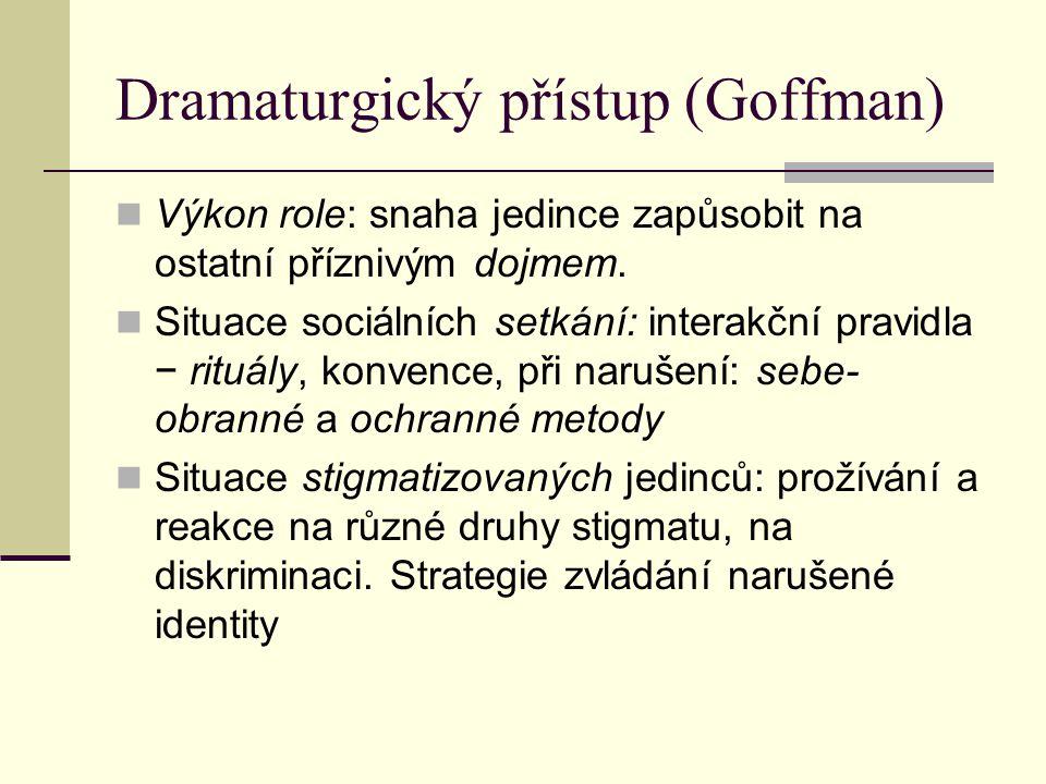Dramaturgický přístup (Goffman) Výkon role: snaha jedince zapůsobit na ostatní příznivým dojmem. Situace sociálních setkání: interakční pravidla − rit