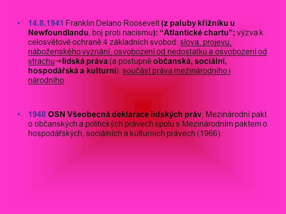 14.8.1941 Franklin Delano Roosevelt (z paluby křižníku u Newfoundlandu, boj proti nacismu): Atlantické chartu ; výzva k celosvětové ochraně 4 základních svobod: slova, projevu, náboženského vyznání, osvobození od nedostatku a osvobození od strachu  lidská práva (a postupně občanská, sociální, hospodářská a kulturní): součást práva mezinárodního i národního.